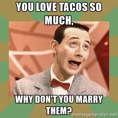 marry tacos 10 memes that are all too real if you're dating a taco lover